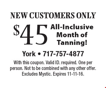 New Customer Only! $45 All-Inclusive Month of Tanning! With this coupon. Valid ID. required. One per person. Not to be combined with any other offer. Excludes Mystic. Expires 11-11-16.