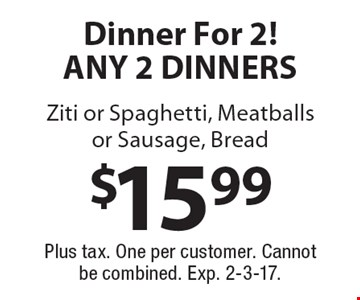 $15.99 Dinner For 2! Any 2 dinners ziti or spaghetti, meatballs or sausage, bread. Plus tax. One per customer. Cannot be combined. Exp. 2-3-17.