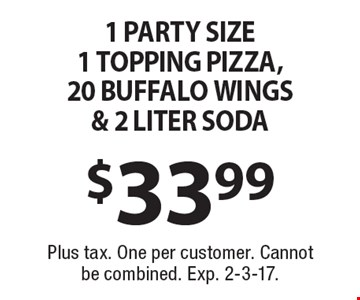 $33.99 1 party size 1 topping pizza, 20 buffalo wings & 2 liter soda. Plus tax. One per customer. Cannot be combined. Exp. 2-3-17.