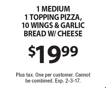 $19.99 1 medium 1 topping pizza,10 wings & garlic bread w/cheese. Plus tax. One per customer. Cannot be combined. Exp. 2-3-17.