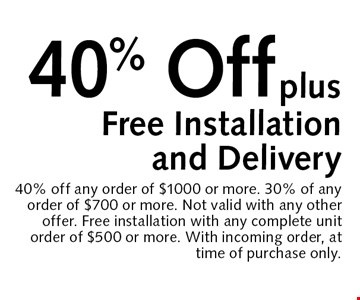 40% Off plusFree Installation and Delivery. 40% off any order of $1000 or more. 30% of any order of $700 or more. Not valid with any other offer. Free installation with any complete unit order of $500 or more. With incoming order, at time of purchase only.