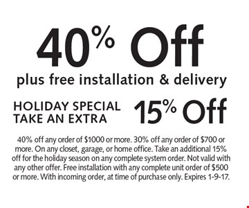 HOLIDAY SPECIAL TAKE AN EXTRA 15% off. 40% off plus free installation & delivery. 40% off any order of $1000 or more. 30% off any order of $700 or more. On any closet, garage, or home office. Take an additional 15% off for the holiday season on any complete system order. Not valid with any other offer. Free installation with any complete unit order of $500 or more. With incoming order, at time of purchase only. Expires 1-9-17.