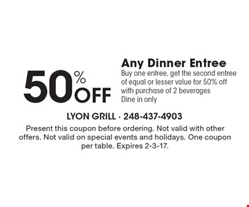 50% Off Any Dinner Entree Buy one entree, get the second entree of equal or lesser value for 50% off with purchase of 2 beverages. Dine in only. Present this coupon before ordering. Not valid with other offers. Not valid on special events and holidays. One coupon per table. Expires 2-3-17.
