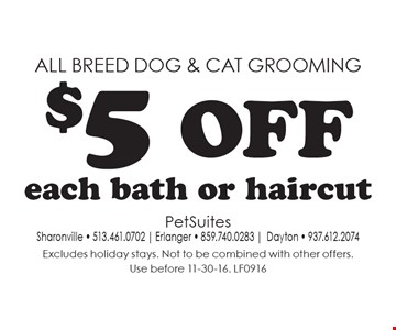 All breed dog & cat grooming. $5 off each bath or haircut. Excludes holiday stays. Not to be combined with other offers. Use before 11-30-16. LF0916