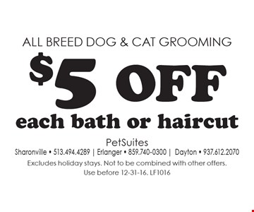 All breed dog & cat grooming $5 off each bath or haircut. Excludes holiday stays. Not to be combined with other offers. Use before 12-31-16. LF1016