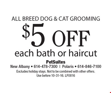 all breed dog & cat grooming $5 off each bath or haircut. Excludes holiday stays. Not to be combined with other offers. Use before 10-31-16. LF0816