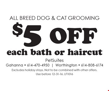 All breed dog & cat grooming. $5 off each bath or haircut. Excludes holiday stays. Not to be combined with other offers. Use before 12-31-16. LF1016
