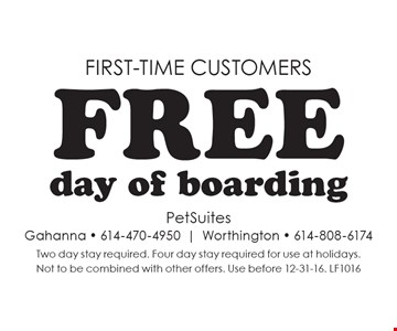 First-time customers. Free day of boarding. Two day stay required. Four day stay required for use at holidays. Not to be combined with other offers. Use before 12-31-16. LF1016