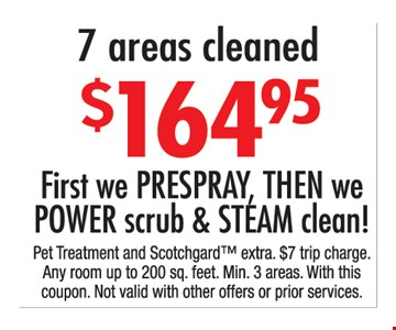 $164.95 for 7 areas cleaned First, we prespray, then we power scrub & steam clean!. Pet treatment and Scothgard extra. $7 trip charge. Any room up to 200 sq. ft. Min 3 areas. With this coupon. Not valid with other offers or prior purchases.