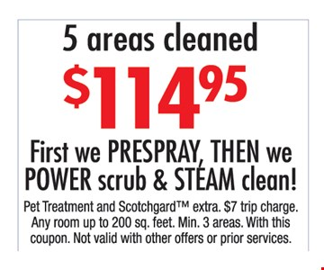$114.95 5 areas cleaned. First, we pre spray, then we power scrub & steam clean! Pet treatment and Scothgard extra. $7 trip charge. Any room up to 200 sq. ft. Min 3 areas. With this coupon. Not valid with other offers or prior purchases.