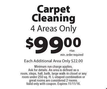 $99.00 Carpet Cleaning 4 Areas Only. Each Additional Area Only $22.00 Minimum run charge applies. Ask for details. An area is defined as a room, steps, hall, bath, large walk-in closet or any room under 250 sq. ft. L-shaped combination or great rooms are considered 2 rooms. Valid only with coupon. Expires 11/11/16.