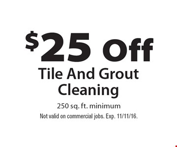 $25 Off Tile And Grout Cleaning 250 sq. ft. minimum. Not valid on commercial jobs. Exp. 11/11/16.