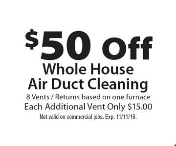 $50 Off Whole House Air Duct Cleaning 8 Vents / Returns based on one furnace. Each Additional Vent Only $15.00. Not valid on commercial jobs. Exp. 11/11/16.