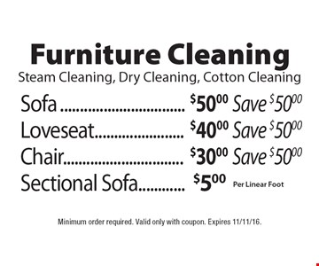 Furniture Cleaning Steam Cleaning, Dry Cleaning, Cotton Cleaning Sofa $50.00 per linear foot save $50 or Loveseat $40.00 per linear foot save $50 or Chair $30.00 per linear foot save $50 or Sectional Sofa $5.00 per linear foot. Minimum order required. Valid only with coupon. Expires 11/11/16.