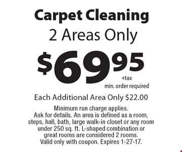 Carpet Cleaning $69.95 +tax min. order required, 2 Areas Only. Each Additional Area Only $22.00. Minimum run charge applies. Ask for details. An area is defined as a room, steps, hall, bath, large walk-in closet or any room under 250 sq. ft.. L-shaped combination or great rooms are considered 2 rooms. Valid only with coupon. Expires 1-27-17.