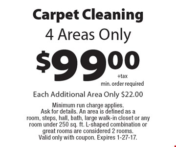 Carpet Cleaning $99.00 +tax min. order required. 4 Areas Only. Each Additional Area Only $22.00 Minimum run charge applies. Ask for details. An area is defined as a room, steps, hall, bath, large walk-in closet or any room under 250 sq. ft.. L-shaped combination or great rooms are considered 2 rooms. Valid only with coupon. Expires 1-27-17.