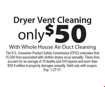 Dryer Vent Cleaning Only $50. With Whole House Air Duct Cleaning. The U.S. Consumer Product Safety Commission (CPSC) estimates that 15,500 fires associated with clothes dryers occur annually. These fires account for an average of 10 deaths and 310 injuries and more than $84.4 million in property damages annually. Valid only with coupon.Exp. 1-27-17.