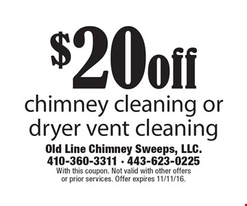 $20 off chimney cleaning or dryer vent cleaning. With this coupon. Not valid with other offers or prior services. Offer expires 11/11/16.