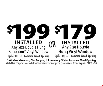 $179 Installed Any Size Double Hung Vinyl WindowUp To 101-U.I. • Common Wood Opening or $199 Installed Any Size Double Hung Simonton® Vinyl Window Up To 101-U.I. • Common Wood Opening. 5 Window Minimum, Plus Capping If Necessary. White, Common Wood Opening. With this coupon. Not valid with other offers or prior purchases. Offer expires 10/28/16.
