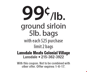 99¢/lb. ground sirloin 5lb. bags with each $25 purchase. limit 2 bags. With this coupon. Not to be combined with other offer. Offer expires 11-11-16.