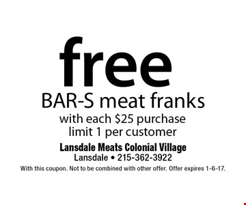 free BAR-S meat franks with each $25 purchase. limit 1 per customer. With this coupon. Not to be combined with other offer. Offer expires 11-11-16.
