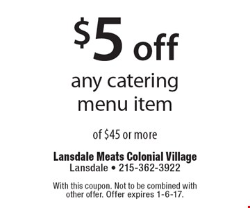 $5 off any catering menu item of $45 or more. With this coupon. Not to be combined with other offer. Offer expires 11-11-16.