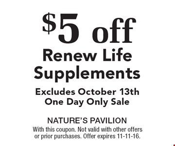 $5 off Renew Life Supplements Excludes October 13th One Day Only Sale. With this coupon. Not valid with other offers or prior purchases. Offer expires 11-11-16.