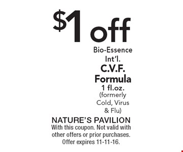 $1 off Bio-Essence Int'l. C.V.F. Formula1 fl.oz. (formerly Cold, Virus & Flu). With this coupon. Not valid with other offers or prior purchases. Offer expires 11-11-16.