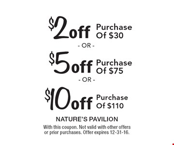 $2 off Purchase Of $30 or $5 off Purchase Of $75 or $10 off Purchase Of $110. With this coupon. Not valid with other offers or prior purchases. Offer expires 12-31-16.