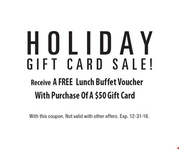 Holiday Gift Card Sale! A FREE Lunch Buffet Voucher With Purchase Of A $50 Gift Card. With this coupon. Not valid with other offers. Exp. 12-31-16.