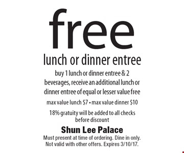 free lunch or dinner entree. buy 1 lunch or dinner entree & 2 beverages, receive an additional lunch or dinner entree of equal or lesser value free. max value lunch $7 - max value dinner $10 18% gratuity will be added to all checks before discount. Must present at time of ordering. Dine in only. Not valid with other offers. Expires 12-9-16.