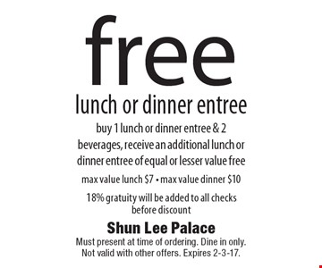 Free lunch or dinner entree. Buy 1 lunch or dinner entree & 2 beverages, receive an additional lunch or dinner entree of equal or lesser value free. Max value lunch $7 - max value dinner $10. 18% gratuity will be added to all checks before discount. Must present at time of ordering. Dine in only. Not valid with other offers. Expires 2-3-17.