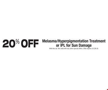 20% OFF Melasma/Hyperpigmentation Treatment or IPL for Sun Damage. With this ad. Not valid with any other special offers. Offer expires 10-28-16.