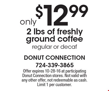 2 lbs of freshly ground coffee, regular or decaf only $12.99. Offer expires 10-28-16 at participating Donut Connection stores. Not valid with any other offer, not redeemable as cash. Limit 1 per customer.