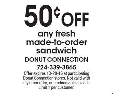 50¢ OFF any fresh made-to-order sandwich. Offer expires 10-28-16 at participating Donut Connection stores. Not valid with any other offer, not redeemable as cash. Limit 1 per customer.