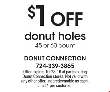$1 OFF donut holes, 45 or 60 count. Offer expires 10-28-16 at participating Donut Connection stores. Not valid with any other offer,not redeemable as cash. Limit 1 per customer.