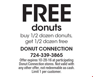 FREE donuts. Buy 1/2 dozen donuts,get 1/2 dozen free. Offer expires 10-28-16 at participating Donut Connection stores. Not valid with any other offer, not redeemable as cash. Limit 1 per customer.
