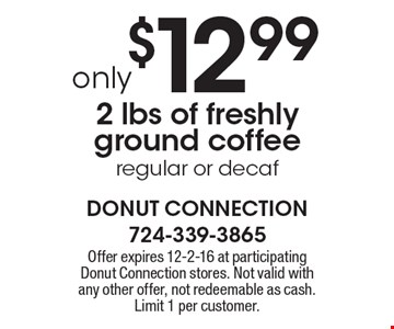 only $12.99 2 lbs of freshly ground coffee, regular or decaf. Offer expires 12-2-16 at participating Donut Connection stores. Not valid with any other offer, not redeemable as cash. Limit 1 per customer.