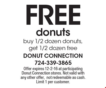 FREE donuts. Buy 1/2 dozen donuts, get 1/2 dozen free. Offer expires 12-2-16 at participating Donut Connection stores. Not valid with any other offer, not redeemable as cash. Limit 1 per customer.