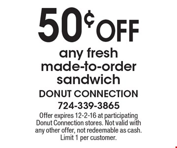 50¢ OFF any fresh made-to-order sandwich. Offer expires 12-2-16 at participating Donut Connection stores. Not valid with any other offer, not redeemable as cash. Limit 1 per customer.