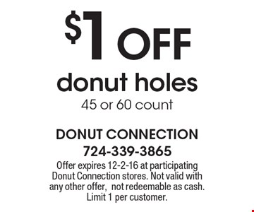 $1 OFF donut holes 45 or 60 count. Offer expires 12-2-16 at participating Donut Connection stores. Not valid with any other offer, not redeemable as cash. Limit 1 per customer.