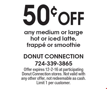 50¢ OFF any medium or large hot or iced latte, frappe or smoothie. Offer expires 12-2-16 at participating Donut Connection stores. Not valid with any other offer, not redeemable as cash. Limit 1 per customer.