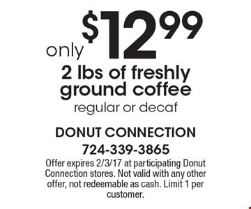 only $12.99 2 lbs of freshly ground coffee regular or decaf. Offer expires 2/3/17 at participating Donut Connection stores. Not valid with any other offer, not redeemable as cash. Limit 1 per customer.