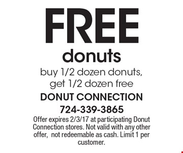 FREE donuts buy 1/2 dozen donuts, get 1/2 dozen free. Offer expires 2/3/17 at participating Donut Connection stores. Not valid with any other offer, not redeemable as cash. Limit 1 per customer.