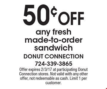 50¢ OFF any fresh made-to-order sandwich. Offer expires 2/3/17 at participating Donut Connection stores. Not valid with any other offer, not redeemable as cash. Limit 1 per customer.