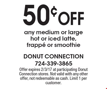 50¢ OFF any medium or large hot or iced latte, frappe or smoothie. Offer expires 2/3/17 at participating Donut Connection stores. Not valid with any other offer, not redeemable as cash. Limit 1 per customer.