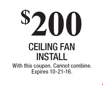$200 ceiling fan install. With this coupon. Cannot combine. Expires 10-21-16.
