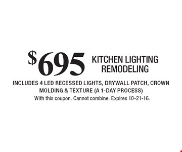 $695 kitchen lighting remodeling. INCLUDES 4 LED RECESSED LIGHTS, DRYWALL PATCH, CROWN MOLDING & TEXTURE (A 1-DAY PROCESS). With this coupon. Cannot combine. Expires 10-21-16.