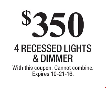 $350 4 RECESSED LIGHTS & DIMMER. With this coupon. Cannot combine. Expires 10-21-16.