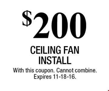 $200 CEILING FAN install. With this coupon. Cannot combine. Expires 11-18-16.